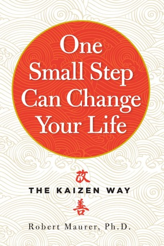 One Small Step Can Change Your Life — The Kaizen Way by Robert Maurer, Ph.D.